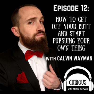Episode 12 – How to get off your butt and start pursuing your own thing