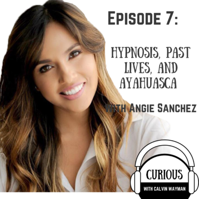 Episode 7 – Hypnosis, Past Lives, and Ayahuasca with Angie Sanchez